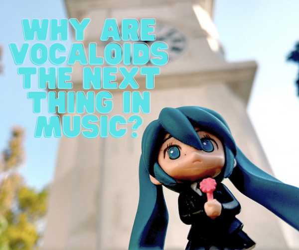 Why Are Vocaloids the Next Thing in Music?